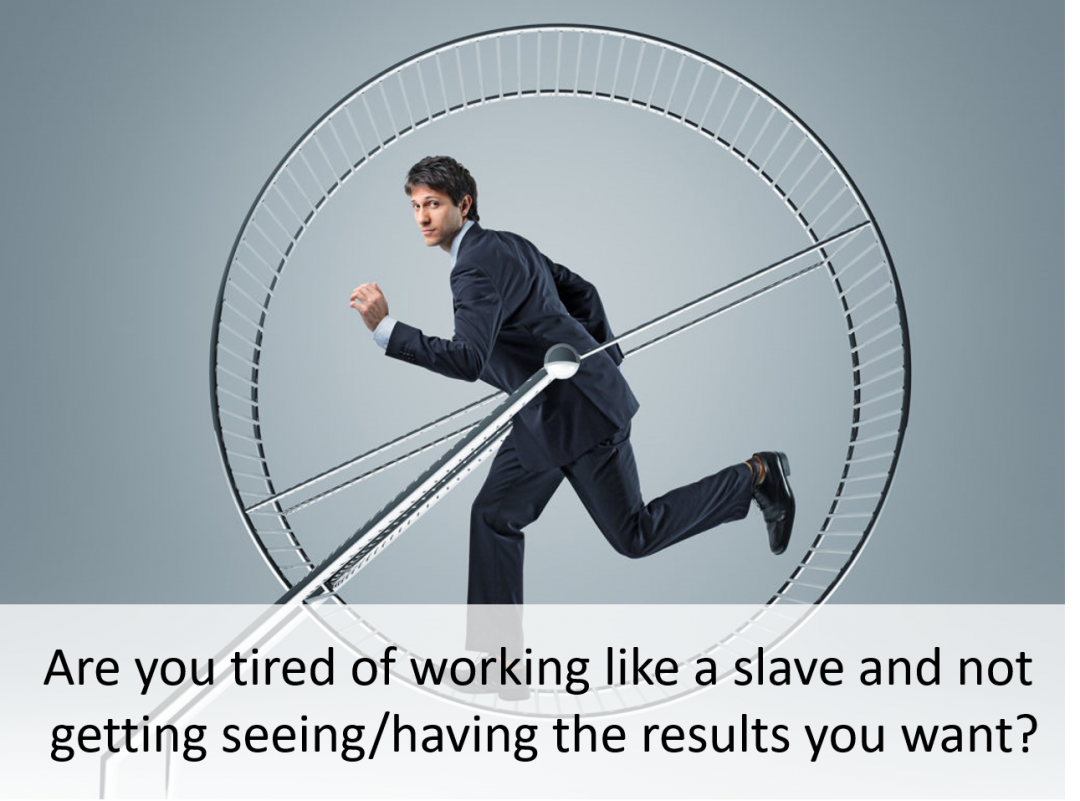Are you tired of working like a slave and not getting seeing/having the results you want?