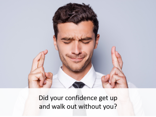 Did your confidence get up and walk out without you?
